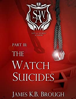 The Watch Suicides (Save the World Academy Book 3) by [Brough, James K.B.]
