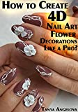 How to Create 4D Nail Art Flower Decorations Like a Pro?: (Step-By-Step Guide With Colorful Pictures)