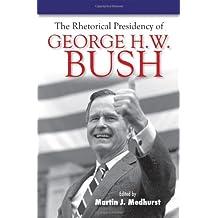 The Rhetorical Presidency of George H. W. Bush (Presidential Rhetoric Series)