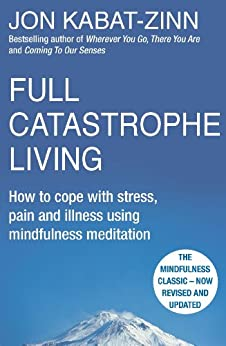 Full Catastrophe Living, Revised Edition: How to cope with stress, pain and illness using mindfulness meditation by [Kabat-Zinn, Jon]