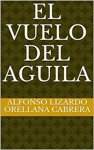 EL VUELO DEL AGUILA por ALFONSO LIZARDO ORELLANA CABRERA