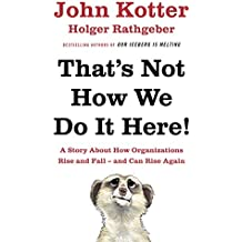 That's Not How We Do It Here!: A Story About How Organizations Rise, Fall – and Can Rise Again
