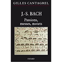 J.-S. Bach : Passions, messes, motets (Musique) (French Edition)