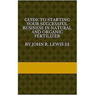 Guide to Starting your Successful business in Natural and Organic fertilizer  by John R. Lewis III (English Edition)