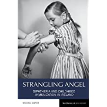 Strangling Angel: Diphtheria and Childhood Immunization in Ireland (Reappraisals in Irish History)
