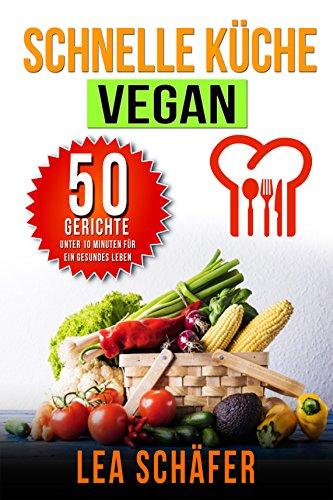 Vegan: Schnelle Küche Vegan - 50 Gerichte unter 10 Minuten für ein gesundes Leben (Vegane Rezepte, vegan kochen)