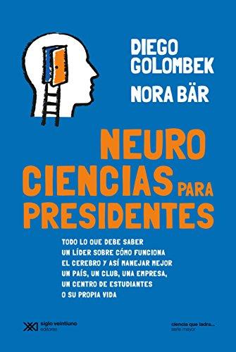 Neurociencias para presidentes: Todo lo que debe saber un líder sobre cómo funciona el cerebro y así manejar mejor un país, un club, una empresa, un centro ... vida (Ciencia que ladra… serie Mayor) por Diego Golombek