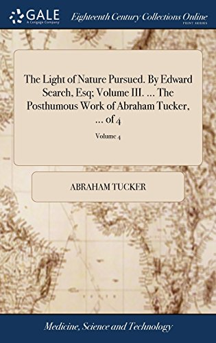 The Light of Nature Pursued. by Edward Search, Esq; Volume III. ... the Posthumous Work of Abraham Tucker, ... of 4; Volume 4