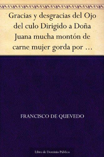 Gracias y desgracias del Ojo del culo Dirigido a Doña Juana mucha montón de carne mujer gorda por arrobas por Francisco de Quevedo