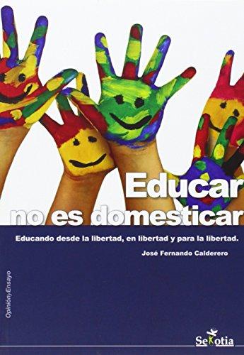 Educar no es domesticar: Educando desde la libertad, en libertad y para la libertad. por José Fernando Calderero Hernández