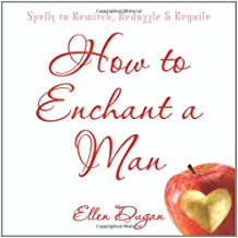 How to Enchant a Man: Spells to Bewitch, Bedazzle & Beguile: Spells to Bewitch, Bedazzle and Beguile