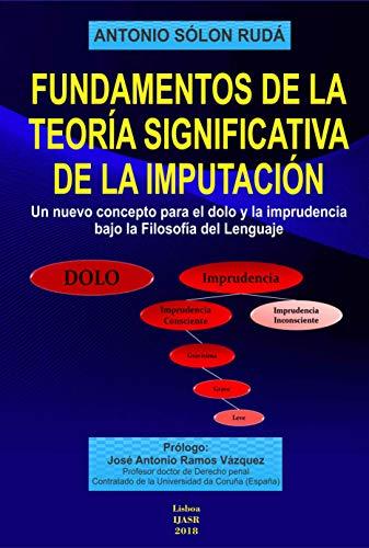 Fundamentos de la Teoría Significativa de la Imputación: Un nuevo concepto para el dolo y la imprudencia bajo la filosofía del lenguaje por Antonio Sólon Rudá