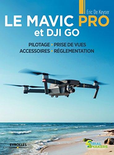 Le Mavic Pro et DJI GO: Pilotage - Prise de vues - Accessoires - Réglementation (Serial makers) par Éric De Keyser