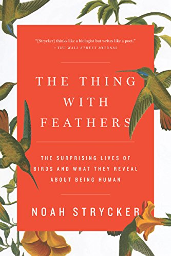 The Thing with Feathers: The Surprising Lives of Birds and What They Reveal About Being Human (Bird Backyard Guide Lovers)