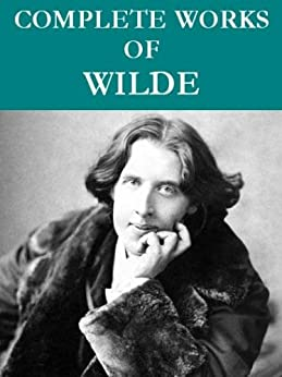 The Complete Oscar Wilde Collection (95 total works) Annotated by [Wilde, Oscar]