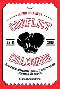 Conflict coaching: Allenarsi ad affrontare i conflitti di tutti i giorni con maggiore fiducia di [Hollweck, Ingrid]