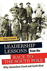 Leadership Lessons from the Race to the South Pole: Why Amundsen Lived and Scott Died: Why Amundsen Lived and Scott Died