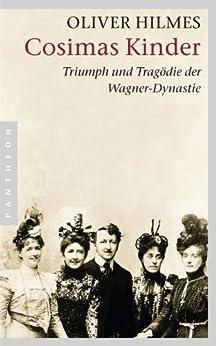 Cosimas Kinder: Triumph und Tragödie der Wagner-Dynastie von [Hilmes, Oliver]