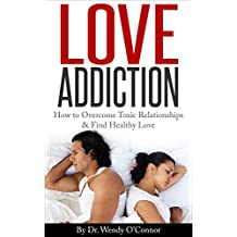 Love Addiction - How To Overcome Toxic Relationships & Find LOVE: How To Overcome Toxic Relationships and  Find Healthy Love (English Edition)