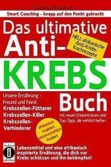 Das ultimative Anti-KREBS-Buch! Unsere Ernährung -  Freund und Feind: Krebszellen-Fütterer, Krebszellen-Killer, Krebszellen-Verhinderer: mit neuen Erkenntnissen und Top-Tipps, die wirklich helfen