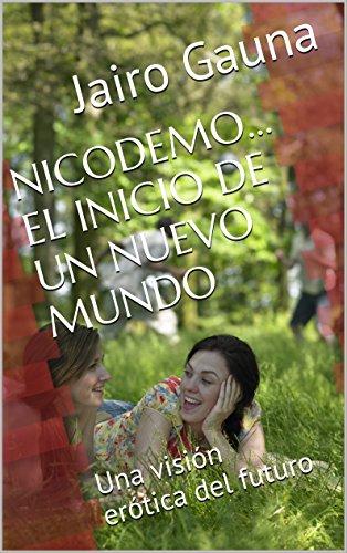 NICODEMO…  EL INICIO DE UN NUEVO MUNDO: Una visión erótica del futuro por Jairo Gauna