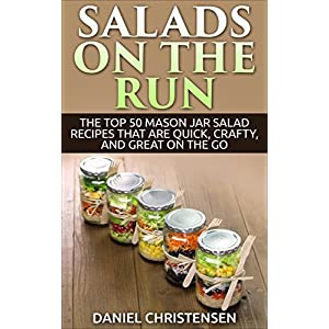 Salads on the Run: The Top 50 Mason Jar Salad Recipes That Are Quick, Crafty, and Gre