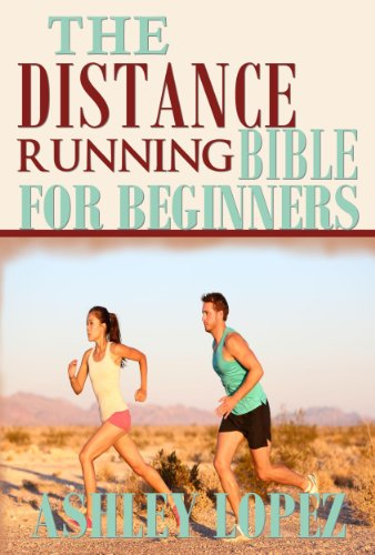 The Distance Running Bible For Beginners: Lose Weight, Get Fit And Boost Your Confidence (English Edition) por Ashley Lopez