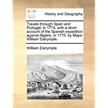 Travels through Spain and Portugal, in 1774; with a short account of the Spanish expedition against Algiers, in 1775: by Major William Dalrymple. by William Dalrymple (2010-05-30)