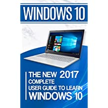 Windows 10: The New 2017 Complete User Guide to Learn Windows 10 (English Edition)