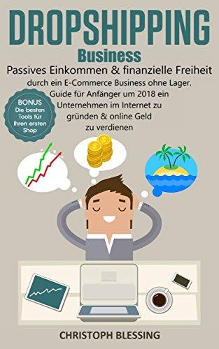 Dropshipping Business: Passives Einkommen & finanzielle Freiheit durch ein E-Commerce Business ohne Lager. Guide für Anfänger um 2018 ein Unternehmen im Internet zu gründen & online Geld zu verdienen