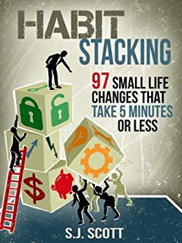 Habit Stacking: 97 Small Life Changes That Take Five Minutes or Less (English Edition) von [Scott, S.J.]