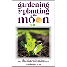 Gardening and Planting by the Moon 2013: Higher Yields in Vegetables and Flowers