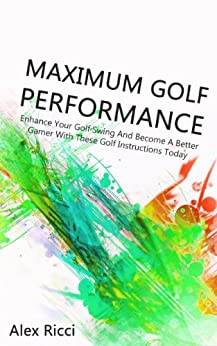 Maximum Golf Performance: Enhance Your Golf Swing And Become A Better Gamer With These Golf Instructions Today (Golfing, Golf Fitness Book 1) by [Ricci, Alex]