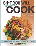 Sh*t You Will Actually Cook: Simple Healthy Recipes For Real People