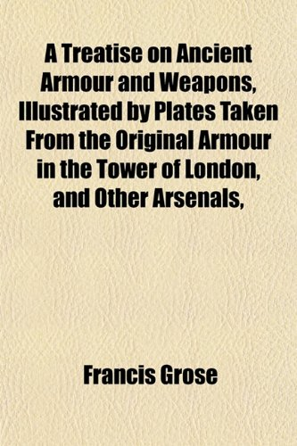 A Treatise on Ancient Armour and Weapons, Illustrated by Plates Taken From the Original Armour in the Tower of London, and Other Arsenals,