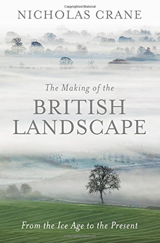 The Making Of The British Landscape: From the Ice Age to the Present by Nicholas Crane (2016-10-13)