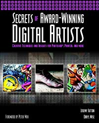 Secrets of Award-winning Digital Artists: Creative Techniques and Insights for Photoshop, Painter and More (Computing)