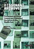 Dissonant Archives: Contemporary Visual Culture and Contested Narratives in the Middle East-