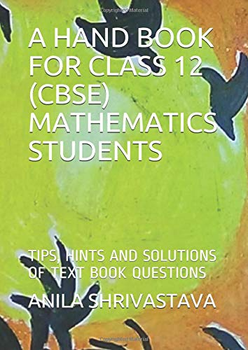A HAND BOOK FOR CLASS 12 (CBSE) MATHEMATICS STUDENTS: TIPS, HINTS  AND SOLUTIONS OF TEXT BOOK QUESTIONS
