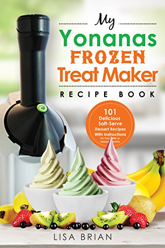 My Yonanas Frozen Treat Maker Recipe Book: 101 Delicious Healthy, Vegetarian, Dairy & Gluten-Free, Soft Serve Fruit Desserts For Your Elite or Deluxe Machine ... & Soft Serve Makers) (English Edition)