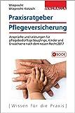 Praxisratgeber Pflegeversicherung: Ansprüche und Leistungen für pflegebedürftige Säuglinge, Kinder und Erwachsene nach dem neuen Recht 2017