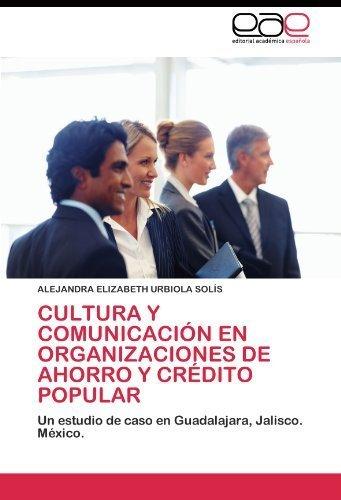 Cultura y comunicaci????n en organizaciones de ahorro y cr????dito popular: Un estudio de caso en Guadalajara, Jalisco, M????xico (Spanish Edition) by ALEJANDRA ELIZABETH URBIOLA SOL????S (2011-07-05)