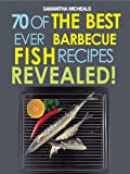 Barbecue Recipes: 70 Of The Best Ever Barbecue Fish Recipes...Revealed! (70 Of The Best Ever Recipes...Revealed!)