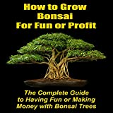 How to Grow Bonsai for Fun or Profit: The Complete Guide to Having Fun or Making Money with Bonsai Trees (English Edition)