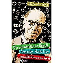 Der phantastische Rebell - Alexander Moritz Frey: ...oder: Mit Hitler an der Front (German Edition)