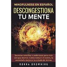 Mindfulness en español. Descongestiona tu mente: Secretos sencillos y poderosos para vivir con paz mental. Cómo reducir el estrés, la ansiedad y mejorar tu estado de ánimo.