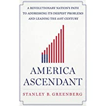 America Ascendant: A Revolutionary Nation's Path to Addressing Its Deepest Problems and Leading the 21st Century by Stanley B. Greenberg (2015-11-03)