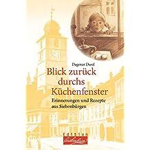 Blick zurück durchs Küchenfenster: Erinnerungen und Rezepte aus Siebenbürgen (Edition Lebenslinien / Rat für alle Lebenslagen)