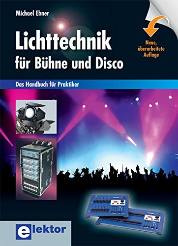 Lichttechnik für Bühne und Disco: Das Handbuch für Praktiker