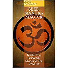 Seed Mantra Magick: Master The Primordial Sounds Of The Universe (Mantra Magick Series Book 3) (English Edition)